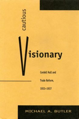 Cautious Visionary: Cordell Hull and Trade Reform, 1933-1937