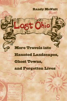 Lost Ohio: More Travels into the Haunted Landscapes, Ghost Towns, and Forgotten Lives