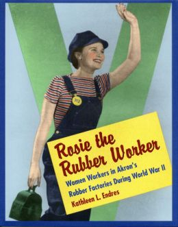 Rosie the Rubber Worker: Women Workers in Akron?s Rubber Factories during World War II
