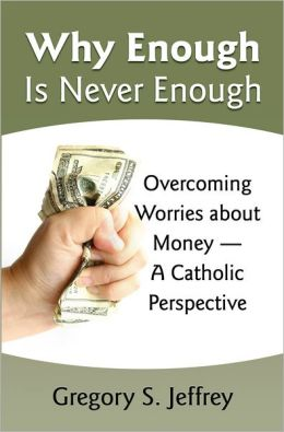 Why Enough Is Never Enough: Overcoming Worries about Money -- A Catholic Perspective