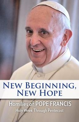 New Beginning, New Hope: Words of Pope Francis--Holy Week Through Pentecost