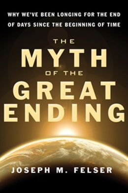 The Myth of the Great Ending: Why We've Been Longing for the End of Days Since the Beginning of Time