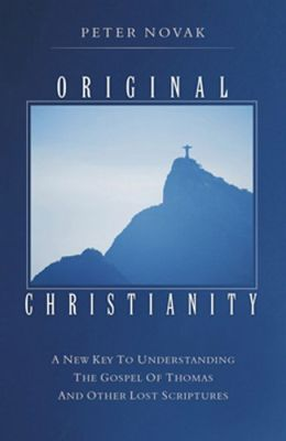 Original Christianity: A New Key to Understanding the Gospel of Thomas and Other Lost Scriptures