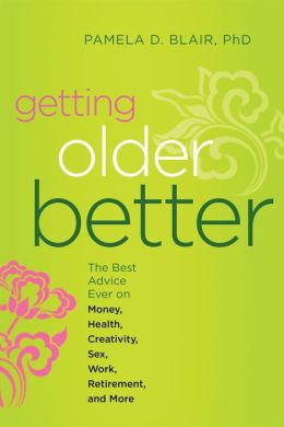 Getting Older Better: The Best Advice Ever on Money, Health, Creativity, Sex, Work, Retirement, and More