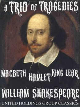 A Trio of Tragedies: MacBeth, Hamlet, King Lear by William Shakespeare