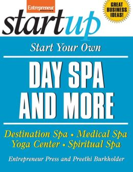 Start Your Own Day Spa and More: Destination Spa, Medical Spa, Yoga Center, Spiritual Spa