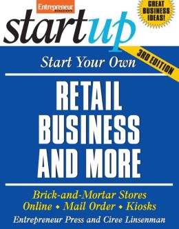 Start Your Own Retail Business and More: Brick-and-Mortar Stores, Online, Mail Order, Kiosks