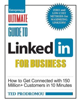 Ultimate Guide to LinkedIn for Business: How To Get Connected with 130 Million Customers in 10 Minutes