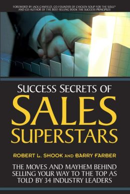 Success Secrets of Sales Superstars: The Moves and Mayhem Behind Selling Your Way to the Top as Told by 34 Industry Leaders