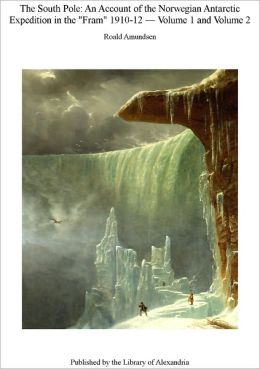 The South Pole - An Account of the Norwegian Antarctic Expedition in the