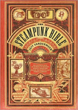 The Steampunk Bible: An Illustrated Guide to the World of Imaginary Airships, Corsets and Goggles, Mad Scientists, and Strange Literature (PagePerfect NOOK Book)
