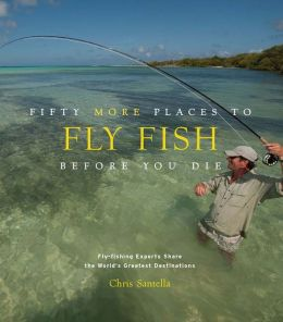 Fifty More Places to Fly Fish Before You Die (enhanced ebook): Fly-Fishing Experts Share More of the World's Greatest Destinations