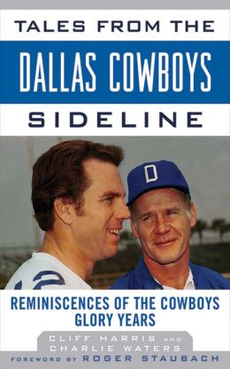 Tales from the Dallas Cowboys Sideline: Reminiscences of the Cowboys Glory Years (Tales from the Team) Cliff Harris, Charlie Waters and Roger Staubach