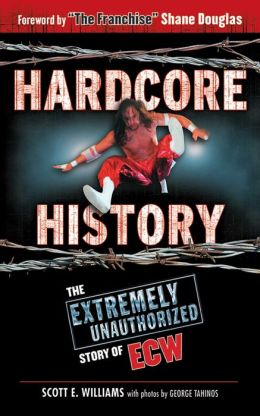 Hardcore History: The Extremely Unauthorized Story of ECW Scott E Williams, George Tahinos and Shane Douglas