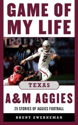 Game of My Life Texas A&M Aggies: Memorable Stories of Aggie Football