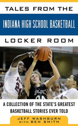 Tales from the Indiana High School Basketball Locker Room: A Collection of the State's Greatest Basketball Stories Ever Told