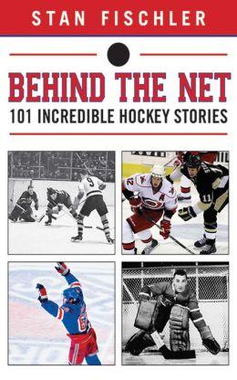 Behind the Net: 101 Incredible Hockey Stories