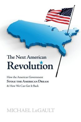 The Next American Revolution: How the American Government Stole the American Dream and How We Can Get it Back