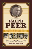 Book Cover Image. Title: Ralph Peer and the Making of Popular Roots Music, Author: Barry Mazor