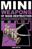 Book Cover Image. Title: Mini Weapons of Mass Destruction 3:  Build Siege Weapons of the Dark Ages, Author: John Austin