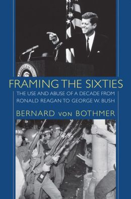 Framing the Sixties: The Use and Abuse of a Decade from Ronald Reagan to George W. Bush