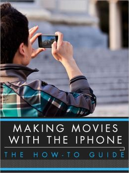 Making Movies With the iPhone: The How-To Guide