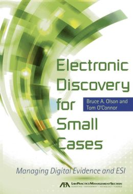 Electronic Discovery for Small Cases: Managing Digital Evidence and ESI