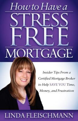 How to Have a Stress Free Mortgage: Insider Tips From a Certified Mortgage Broker to Help Save You Time, Money, and Frustration