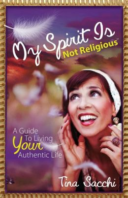 My Spirit Is Not Religious: A Guide To Living Your Authentic Life (A Spiritual But Not Religious Book)
