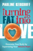 Book Cover Image. Title: Turning Fat Into Love:  Downsize Your Body by Supersizing Your Mind & Heart, Author: Pauline Kerkhoff