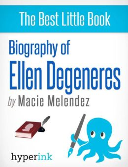 Ellen Degeneres: A Biography: The life and times of Ellen Degeneres, in one convenient little book.