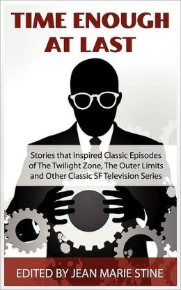 Time Enough At Last & Other Sf Stories That Inspired Classic Episodes Of The Twilight Zone, The Outer Limits, Tales Of Tomorrow, And Other Classic Sf Television Series