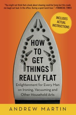 How to Get Things Really Flat: Enlightenment for Every Man on Ironing, Vacuuming and Other Household Arts