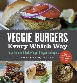 Veggie Burgers Every Which Way: Fresh, Flavorful and Healthy Vegan and Vegetarian Burgers?Plus Toppings, Sides, Buns and More