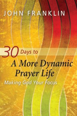 30 Days to a More Dynamic Prayer Life: Making God Your Focus
