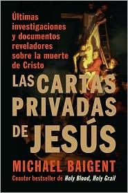 Las cartas privadas de Jesús: Últimas investigaciones y documentos reveladores sobre la muerte de Cristo (The Jesus Papers)