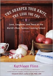 Sharper Your Knife, the Less You Cry: Love, Laughter, and Tears at the World's Most Famous Cooking School