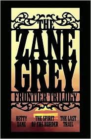 Zane Grey Frontier Trilogy: Betty Zane/The Spirit of the Border/The Last Trail