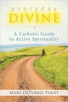 Everyday Divine: A Catholic Guide to Active Spirituality