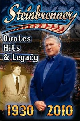 Steinbrenner: Quotes, Hits, and Legacy: George Steinbrenner's Controversial Life in Baseball with the New York Yankees in His Own Words and the Words of Those that Have Loved Him and Those that Have Feuded with Him