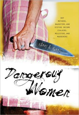 Dangerous Women: Why Mothers, Daughters, and Sisters Become Stalkers, Molesters, and Murderers