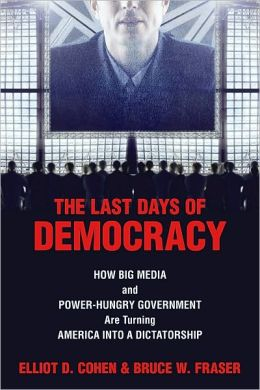 Last Days of Democracy, The: How Big Media and Power-hungry Government Are Turning America into a Dictatorship