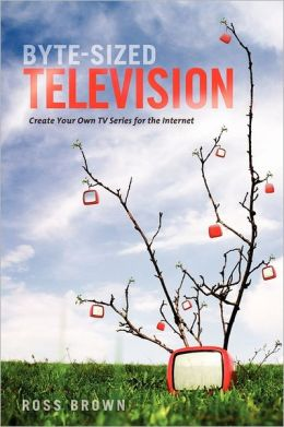 Byte Sized Television: Create Your Own TV Series for the Internet