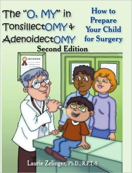 The O, My in Tonsillectomy & Adenoidectomy: How to Prepare Your Child for Surgery, a Parent's Manual, 2nd Edition