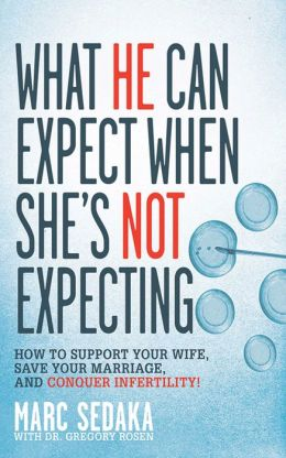 What He Can Expect When She's Not Expecting: How to Support Your Wife, Save Your Marriage, and Conquer Infertility!