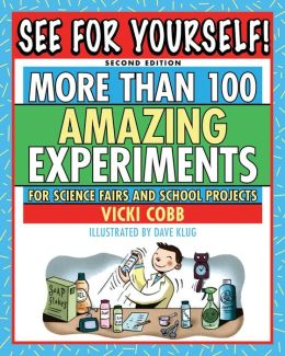 See for Yourself: More Than 100 Amazing Experiments for Science Fairs and Projects