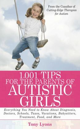 1,001 Tips for the Parents of Autistic Girls: Everything You Need to Know About Diagnosis, Doctors, Schools, Taxes, Vacations, Babysitters, Treatments, Food, and More