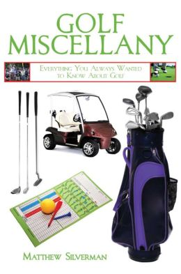 Golf Miscellany: Everything You Always Wanted to Know About Golf