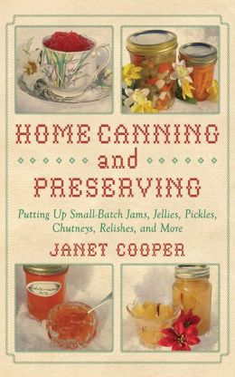 Home Canning and Preserving: Putting Up Small-Batch Jams, Jellies, Pickles, Chutneys, Relishes, Spices and More