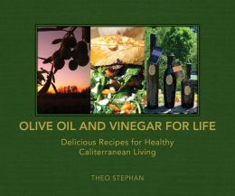 Olive Oil and Vinegar for Life: Delicious Recipes for Healthy Caliterranean Living